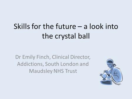Skills for the future – a look into the crystal ball Dr Emily Finch, Clinical Director, Addictions, South London and Maudsley NHS Trust.