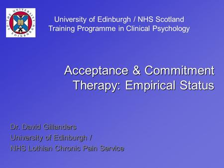 Dr. David Gillanders University of Edinburgh / NHS Lothian Chronic Pain Service Acceptance & Commitment Therapy: Empirical Status University of Edinburgh.