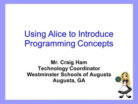 Using Alice to Introduce Programming Concepts Mr. Craig Ham Technology Coordinator Westminster Schools of Augusta Augusta, GA.