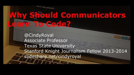 Why Should Communicators Learn To Associate Professor Texas State University Stanford Knight Journalism Fellow 2013-2014 slideshare.net/cindyroyal.