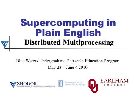 Supercomputing in Plain English Distributed Multiprocessing Blue Waters Undergraduate Petascale Education Program May 23 – June 4 2010.