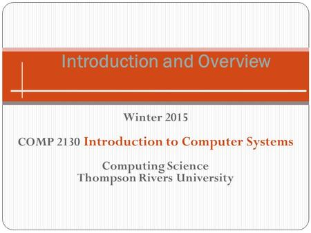 Winter 2015 COMP 2130 Introduction to Computer Systems Computing Science Thompson Rivers University Introduction and Overview.