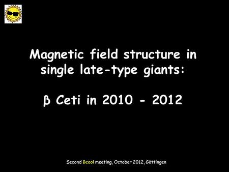 Magnetic field structure in single late-type giants: β Ceti in 2010 - 2012 Second Bcool meeting, October 2012, Göttingen.