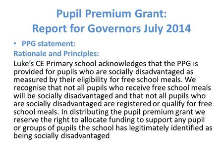 Pupil Premium Grant: Report for Governors July 2014 PPG statement: Rationale and Principles: Luke's CE Primary school acknowledges that the PPG is provided.