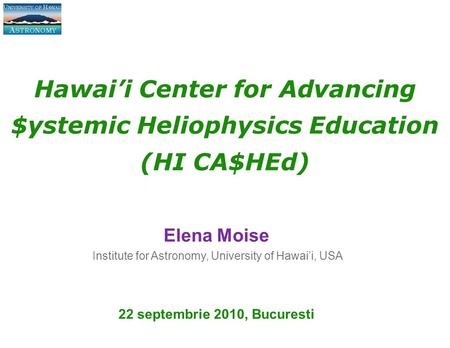 Hawai'i Center for Advancing $ystemic Heliophysics Education (HI CA$HEd) Elena Moise Institute for Astronomy, University of Hawai'i, USA 22 septembrie.