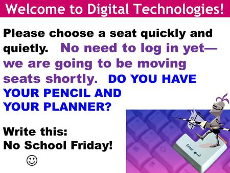 Welcome to Digital Technologies! Please choose a seat quickly and quietly. No need to log in yet— we are going to be moving seats shortly. DO YOU HAVE.