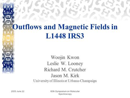 2005 June 2260th Symposium on Molecular Spectroscopy Outflows and Magnetic Fields in L1448 IRS3 Woojin Kwon Leslie W. Looney Richard M. Crutcher Jason.