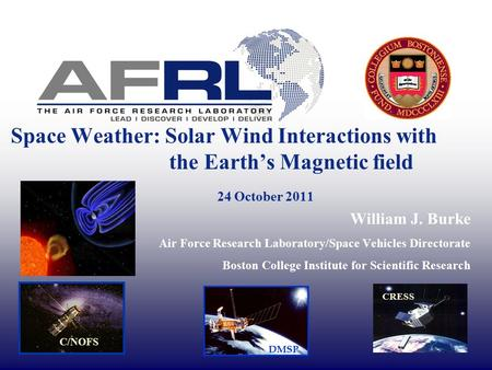 Space Weather: Solar Wind Interactions with the Earth's Magnetic field 24 October 2011 William J. Burke Air Force Research Laboratory/Space Vehicles Directorate.
