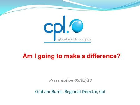 Presentation 06/03/13 Graham Burns, Regional Director, Cpl Am I going to make a difference?