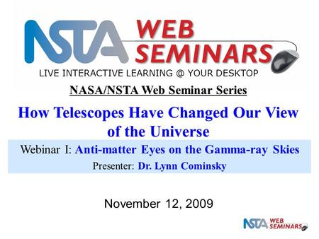 LIVE INTERACTIVE YOUR DESKTOP November 12, 2009 NASA/NSTA Web Seminar Series How Telescopes Have Changed Our View of the Universe Webinar I: