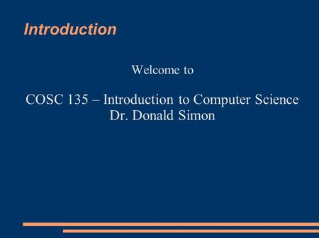 Introduction Welcome to COSC 135 – Introduction to Computer Science Dr. Donald Simon.