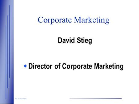 File Number Here Corporate Marketing David Stieg  Director of Corporate Marketing.