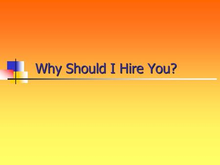 Why Should I Hire You? So school just let out for the summer. You're planning on attending college in the fall. It's time.