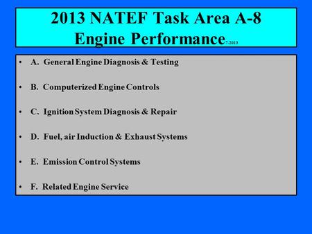 2013 NATEF Task Area A-8 Engine Performance 7-2013 A. General Engine Diagnosis & Testing B. Computerized Engine Controls C. Ignition System Diagnosis &