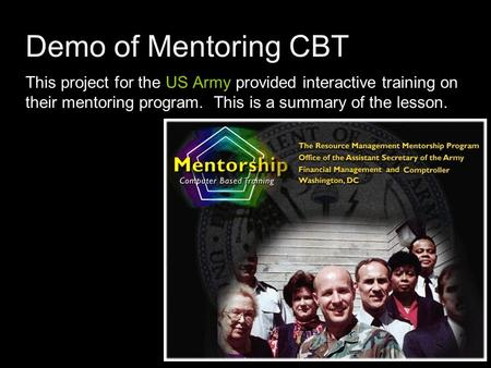 Demo of Mentoring CBT This project for the US Army provided interactive training on their mentoring program. This is a summary of the lesson.