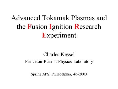 Advanced Tokamak Plasmas and the Fusion Ignition Research Experiment Charles Kessel Princeton Plasma Physics Laboratory Spring APS, Philadelphia, 4/5/2003.