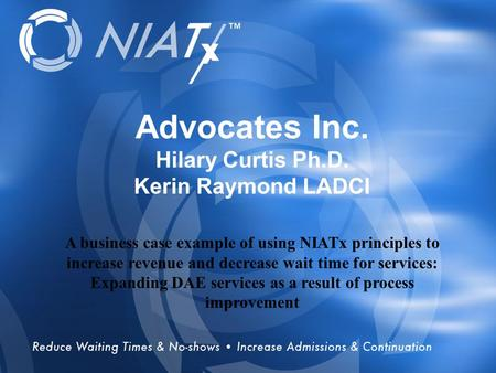 Overview Advocates Inc. Hilary Curtis Ph.D. Kerin Raymond LADCI A business case example of using NIATx principles to increase revenue and decrease wait.