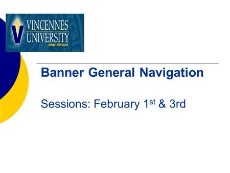 Banner General Navigation Sessions: February 1 st & 3rd.