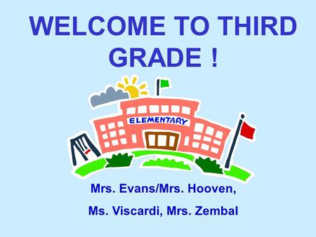 WELCOME TO THIRD GRADE ! Mrs. Evans/Mrs. Hooven, Ms. Viscardi, Mrs. Zembal.