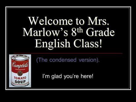 Welcome to Mrs. Marlow's 8 th Grade English Class! (The condensed version). I'm glad you're here!