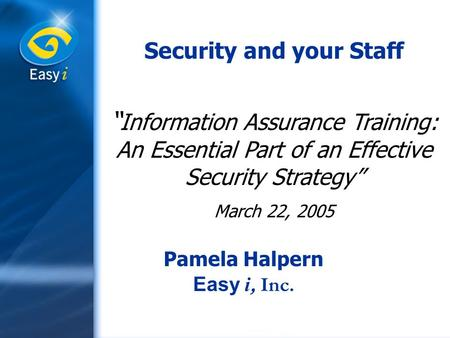 "Security and your Staff "" Information Assurance Training: An Essential Part of an Effective Security Strategy"" March 22, 2005 Pamela Halpern Easy i, Inc."