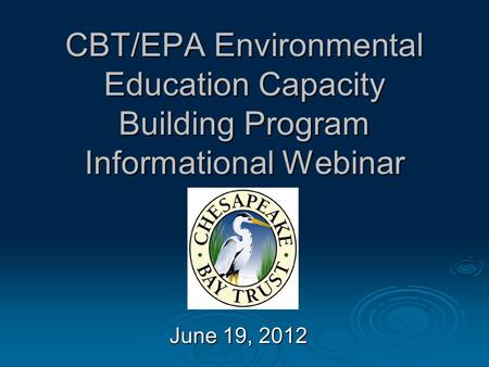 CBT/EPA Environmental Education Capacity Building Program Informational Webinar June 19, 2012.