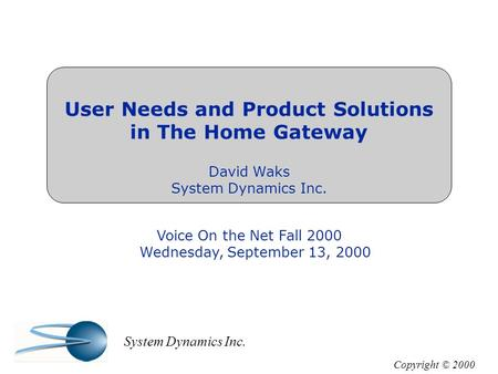 User Needs and Product Solutions in The Home Gateway David Waks System Dynamics Inc. Voice On the Net Fall 2000 Wednesday, September 13, 2000 Copyright.
