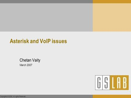 Copyrights © 2006. All rights Reserved. Asterisk and VoIP issues Chetan Vaity March 2007.