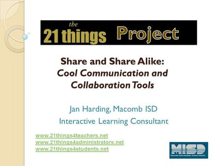 Share and Share Alike: Cool Communication and Collaboration Tools Jan Harding, Macomb ISD Interactive Learning Consultant www.21things4teachers.net www.21things4administrators.net.