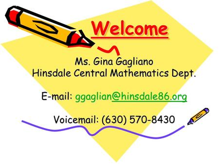 WelcomeWelcome Ms. Gina Gagliano Hinsdale Central Mathematics Dept. Voic  (630) 570-8430.