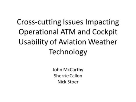 Cross-cutting Issues Impacting Operational ATM and Cockpit Usability of Aviation Weather Technology John McCarthy Sherrie Callon Nick Stoer.