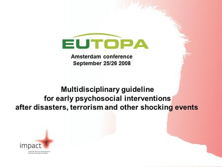 EUTOPA Amsterdam Conference September 25/26 2008 Amsterdam conference September 25/26 2008 Multidisciplinary guideline for early psychosocial interventions.