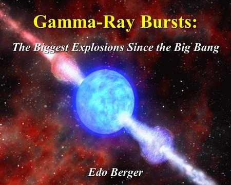 Gamma-Ray Bursts: The Biggest Explosions Since the Big Bang Edo Berger.