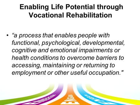 "Enabling Life Potential through Vocational Rehabilitation ""a process that enables people with functional, psychological, developmental, cognitive and emotional."
