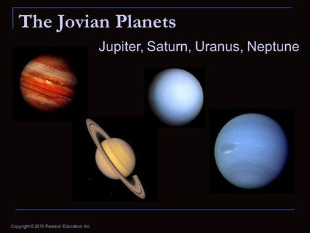 Copyright © 2010 Pearson Education, Inc. The Jovian Planets Jupiter, Saturn, Uranus, Neptune.