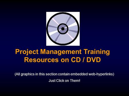 Project Management Training Resources on CD / DVD (All graphics in this section contain embedded web-hyperlinks) Just Click on Them!