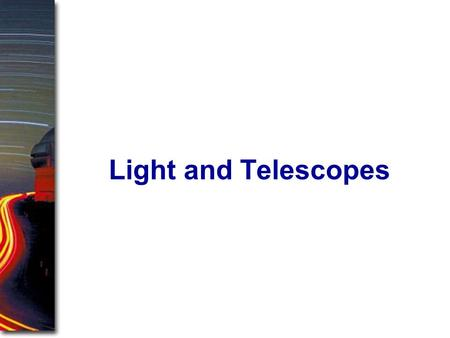 Light and Telescopes. I. Radiation: Information from Space A. Light as a Wave and a Particle B. The Electromagnetic Spectrum II. Optical Telescopes A.