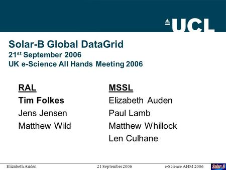 Solar-B Global DataGrid 21 st September 2006 UK e-Science All Hands Meeting 2006 RALMSSL Tim Folkes Elizabeth Auden Jens Jensen Paul Lamb Matthew WildMatthew.