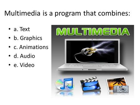 Multimedia is a program that combines: a. Text b. Graphics c. Animations d. Audio e. Video.