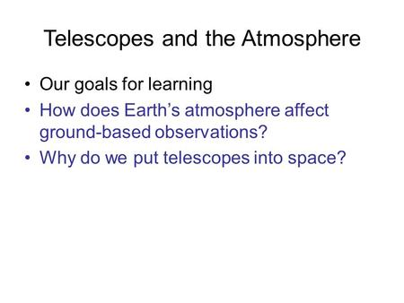 Telescopes and the Atmosphere Our goals for learning How does Earth's atmosphere affect ground-based observations? Why do we put telescopes into space?