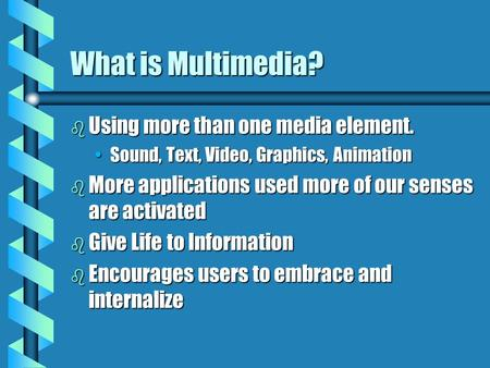 What is Multimedia? b Using more than one media element. Sound, Text, Video, Graphics, AnimationSound, Text, Video, Graphics, Animation b More applications.