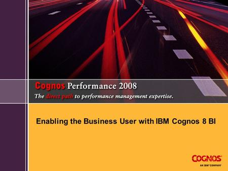 Enabling the Business User with IBM Cognos 8 BI. Today's agenda  Cognos 8v4  Today's challenges  Go! Portfolio of products Go! Search Go! Dashboard.