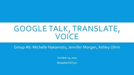 GOOGLE TALK, TRANSLATE, VOICE Group #6: Michelle Nakamoto, Jennifer Morgan, Ashley Uhrin October 23, 2013 Westphal EDT321.