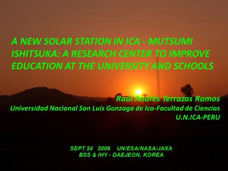 A NEW SOLAR STATION IN ICA - MUTSUMI ISHITSUKA: A RESEARCH CENTER TO IMPROVE EDUCATION AT THE UNIVERSITY AND SCHOOLS Raúl Andrés Terrazas Ramos Universidad.
