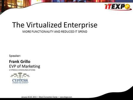 The Virtualized Enterprise MORE FUNCTIONALITY AND REDUCED IT SPEND Speaker: Frank Grillo EVP of Marketing CYPRESS COMMUNICATIONS.