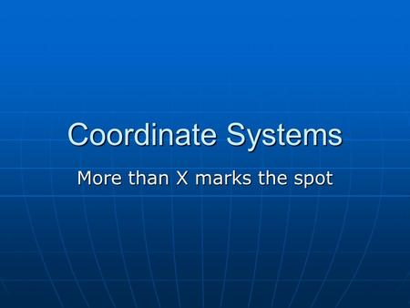 Coordinate Systems More than X marks the spot. Coordinate Systems Global – for the Earth Global – for the Earth Local – applies to you Local – applies.
