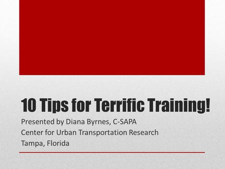 10 Tips for Terrific Training! Presented by Diana Byrnes, C-SAPA Center for Urban Transportation Research Tampa, Florida.