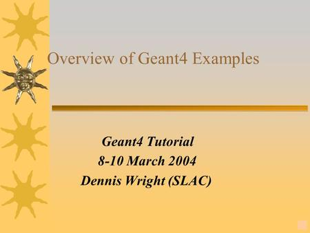14 Overview of Geant4 Examples Geant4 Tutorial 8-10 March 2004 Dennis Wright (SLAC)