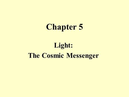 Chapter 5 Light: The Cosmic Messenger Light in Everyday Life Power – describes the rate of energy use. 1 Watt = 1 Joule/sec. Spectrum – The component.