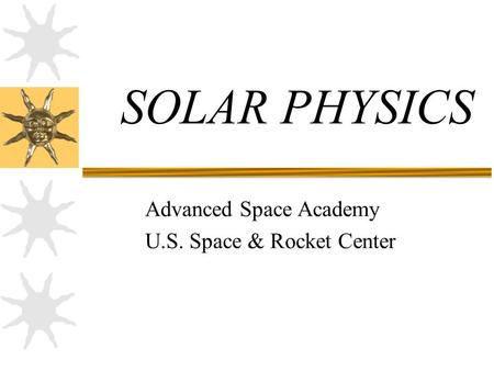 SOLAR PHYSICS Advanced Space Academy U.S. Space & Rocket Center.